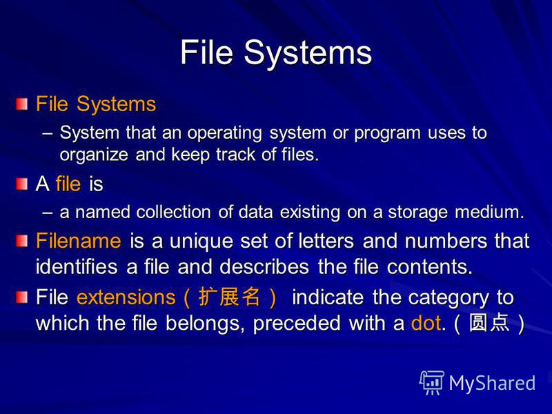 File Systems –System that an operating system or program uses to organize and keep track of files. A file is –a named collection of data existing on a storage medium. Filename is a unique set of letters and numbers that identifies a file and describe