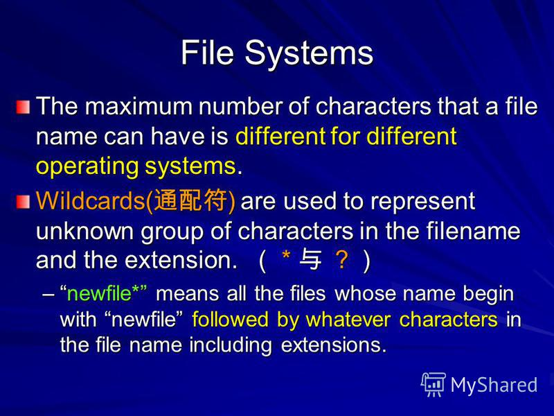 File Systems The maximum number of characters that a file name can have is different for different operating systems. Wildcards( ) are used to represent unknown group of characters in the filename and the extension. * –newfile* means all the files wh