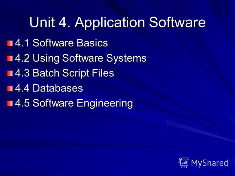 Unit 4. Application Software 4.1 Software Basics 4.2 Using Software Systems 4.3 Batch Script Files 4.4 Databases 4.5 Software Engineering