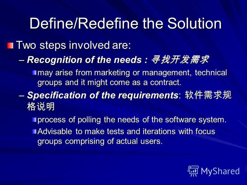 Define/Redefine the Solution Define/Redefine the Solution Two steps involved are: –Recognition of the needs : –Recognition of the needs : may arise from marketing or management, technical groups and it might come as a contract. –Specification of the
