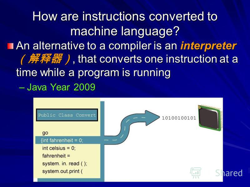 How are instructions converted to machine language? An alternative to a compiler is an interpreter, that converts one instruction at a time while a program is running –Java Year 2009