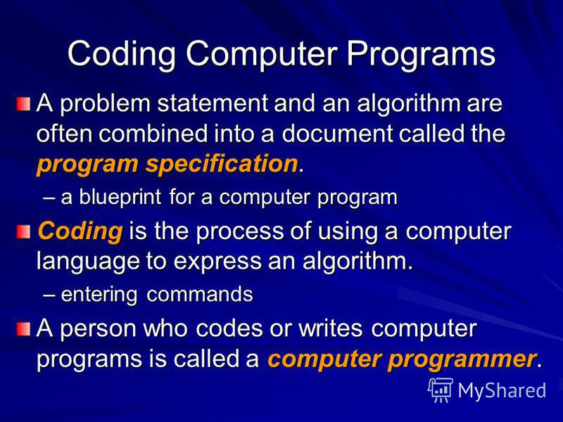 Coding Computer Programs A problem statement and an algorithm are often combined into a document called the program specification. –a blueprint for a computer program Coding is the process of using a computer language to express an algorithm. –enteri
