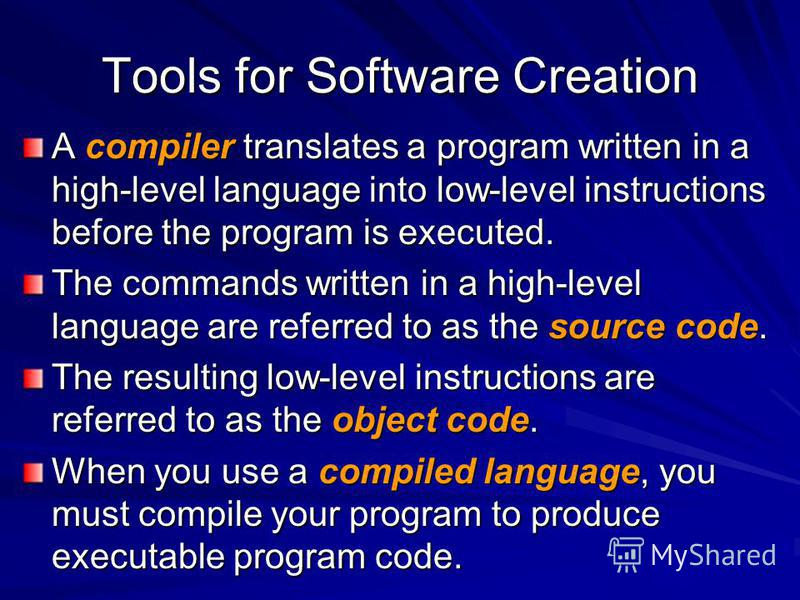 Tools for Software Creation A compiler translates a program written in a high-level language into low-level instructions before the program is executed. The commands written in a high-level language are referred to as the source code. The resulting l
