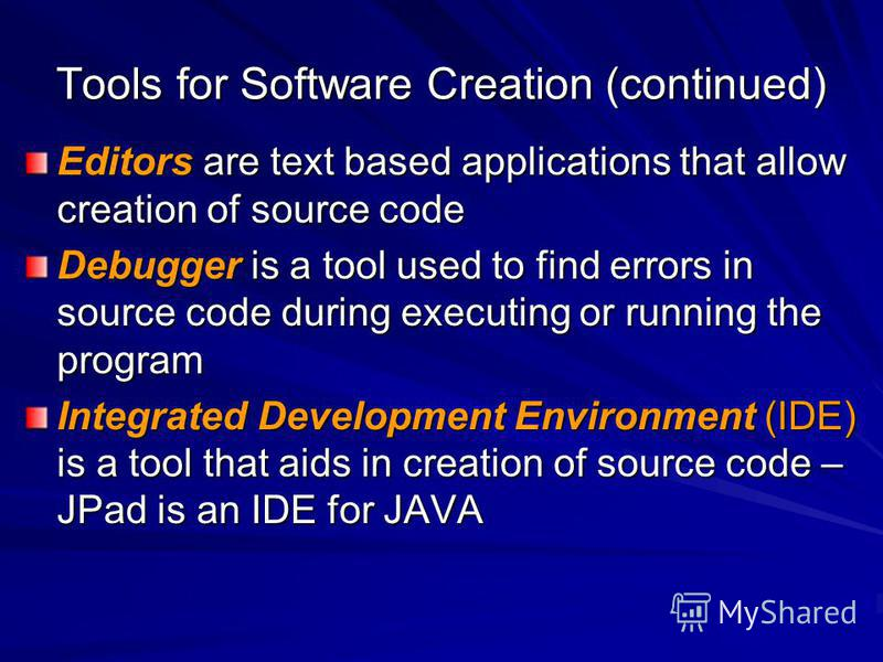 Tools for Software Creation (continued) Editors are text based applications that allow creation of source code Debugger is a tool used to find errors in source code during executing or running the program Integrated Development Environment (IDE) is a