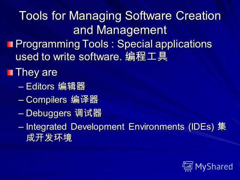 Tools for Managing Software Creation and Management Programming Tools : Special applications used to write software. Programming Tools : Special applications used to write software. They are –Editors –Editors –Compilers –Compilers –Debuggers –Debugge