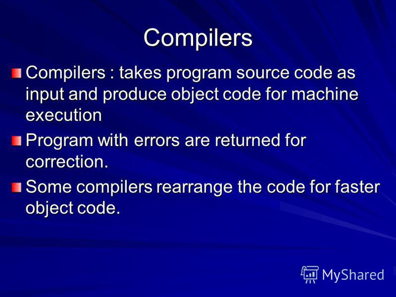 Compilers Compilers : takes program source code as input and produce object code for machine execution Program with errors are returned for correction. Some compilers rearrange the code for faster object code.