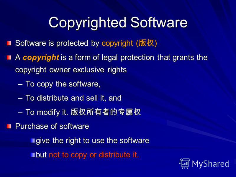 Copyrighted Software Software is protected by copyright ( ) A copyright is a form of legal protection that grants the copyright owner exclusive rights –To copy the software, –To distribute and sell it, and –To modify it. –To modify it. Purchase of so