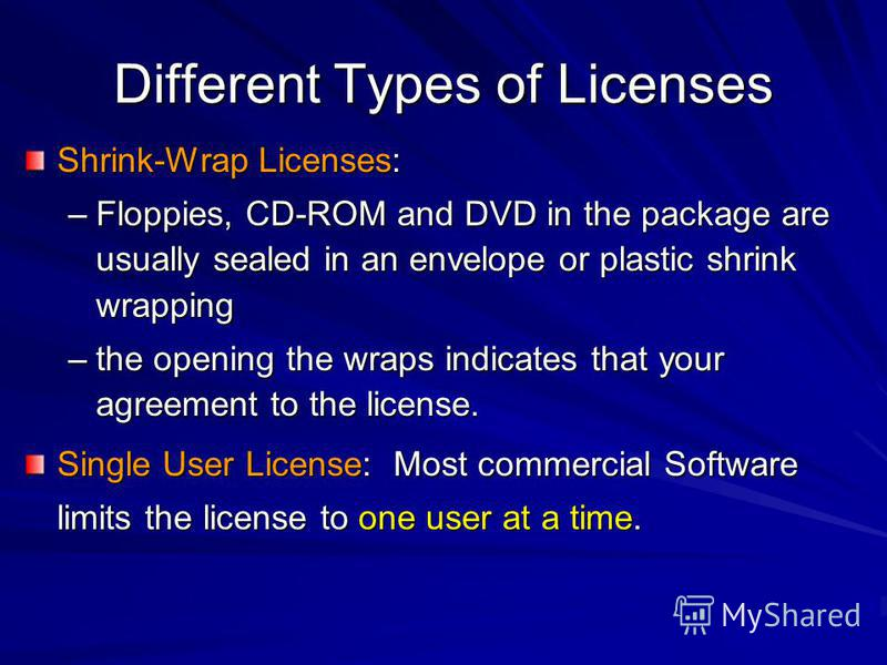 Different Types of Licenses Shrink-Wrap Licenses: –Floppies, CD-ROM and DVD in the package are usually sealed in an envelope or plastic shrink wrapping –the opening the wraps indicates that your agreement to the license. Single User License: Most com