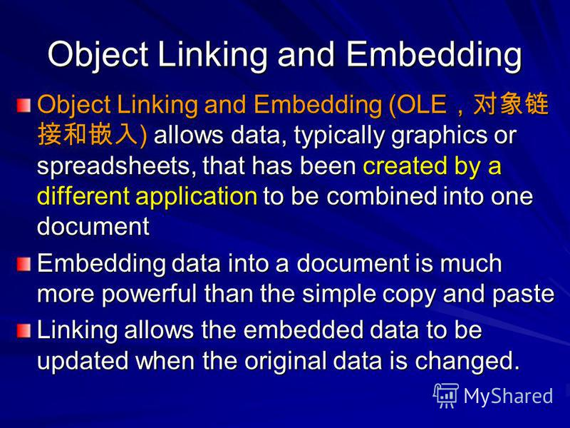 Object Linking and Embedding Object Linking and Embedding (OLE ) allows data, typically graphics or spreadsheets, that has been created by a different application to be combined into one document Embedding data into a document is much more powerful t