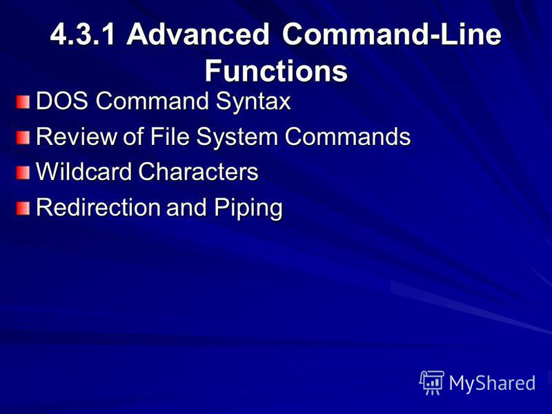 4.3.1 Advanced Command-Line Functions DOS Command Syntax Review of File System Commands Wildcard Characters Redirection and Piping