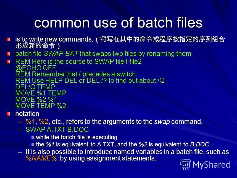 common use of batch files is to write new commands. is to write new commands. batch file SWAP.BAT that swaps two files by renaming them REM Here is the source to SWAP file1 file2 @ECHO OFF REM Remember that / precedes a switch. REM Use HELP DEL or DE