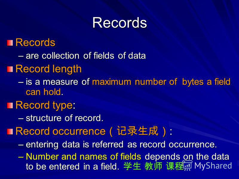 Records Records –are collection of fields of data Record length –is a measure of maximum number of bytes a field can hold. Record type: –structure of record. Record occurrence : –entering data is referred as record occurrence. –Number and names of fi