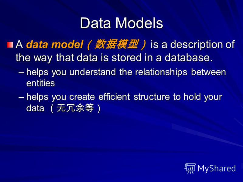 Data Models A data model is a description of the way that data is stored in a database. –helps you understand the relationships between entities –helps you create efficient structure to hold your data –helps you create efficient structure to hold you