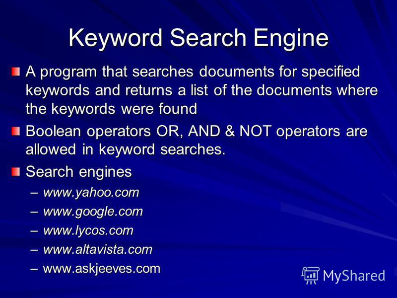 Keyword Search Engine A program that searches documents for specified keywords and returns a list of the documents where the keywords were found Boolean operators OR, AND & NOT operators are allowed in keyword searches. Search engines –www.yahoo.com