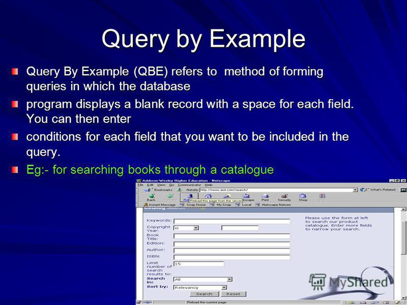 Query by Example Query By Example (QBE) refers to method of forming queries in which the database program displays a blank record with a space for each field. You can then enter conditions for each field that you want to be included in the query. Eg:
