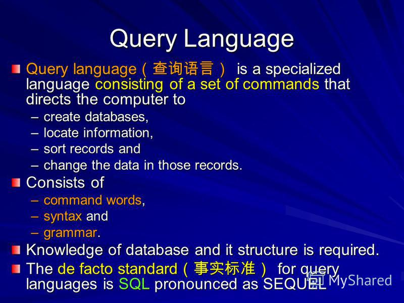 Query Language Query language is a specialized language consisting of a set of commands that directs the computer to –create databases, –locate information, –sort records and –change the data in those records. Consists of –command words, –syntax and