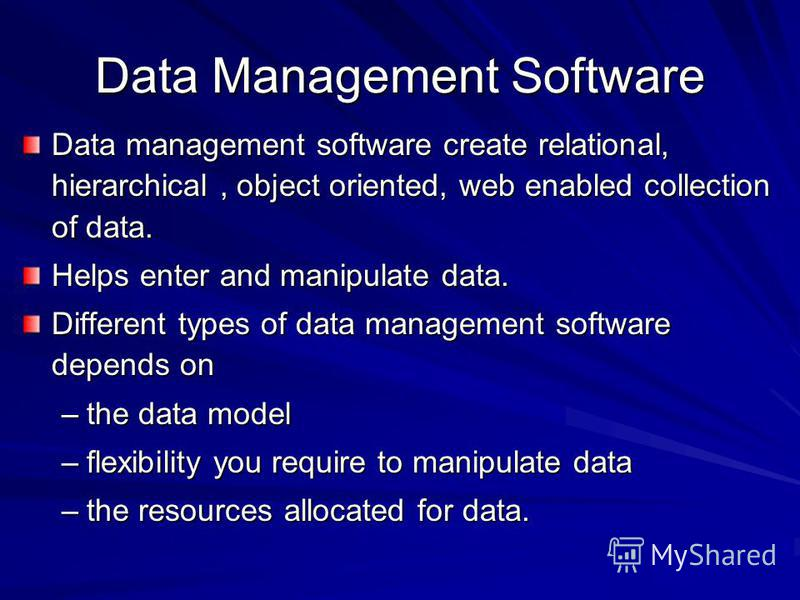 Data Management Software Data management software create relational, hierarchical, object oriented, web enabled collection of data. Helps enter and manipulate data. Different types of data management software depends on –the data model –flexibility y
