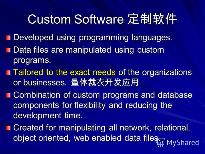 Custom Software Custom Software Developed using programming languages. Data files are manipulated using custom programs. Tailored to the exact needs of the organizations or businesses. Tailored to the exact needs of the organizations or businesses. C