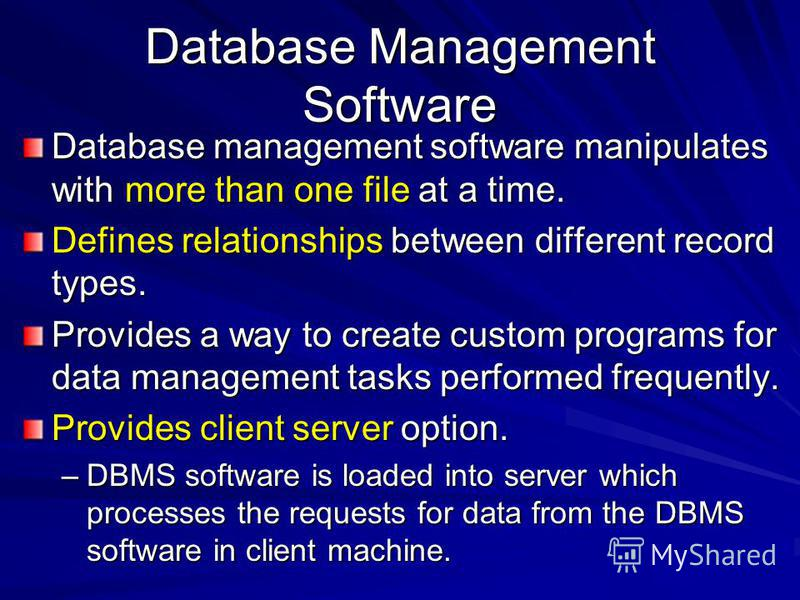 Database Management Software Database management software manipulates with more than one file at a time. Defines relationships between different record types. Provides a way to create custom programs for data management tasks performed frequently. Pr
