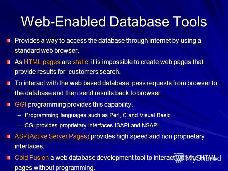 Web-Enabled Database Tools Provides a way to access the database through internet by using a standard web browser. As HTML pages are static, it is impossible to create web pages that provide results for customers search. To interact with the web base
