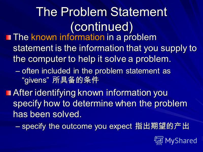 The Problem Statement (continued) The known information in a problem statement is the information that you supply to the computer to help it solve a problem. –often included in the problem statement as givens –often included in the problem statement