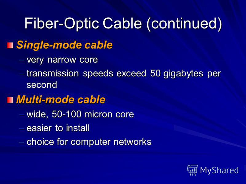 Fiber-Optic Cable (continued) Single-mode cable –very narrow core –transmission speeds exceed 50 gigabytes per second Multi-mode cable –wide, 50-100 micron core –easier to install –choice for computer networks