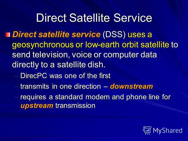 Direct Satellite Service Direct satellite service (DSS) uses a geosynchronous or low-earth orbit satellite to send television, voice or computer data directly to a satellite dish. –DirecPC was one of the first –transmits in one direction – downstream