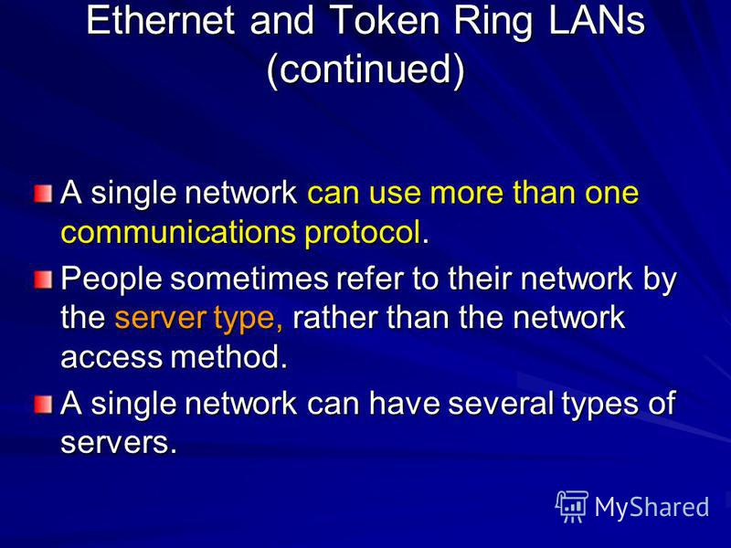 A single network can use more than one communications protocol. People sometimes refer to their network by the server type, rather than the network access method. A single network can have several types of servers. Ethernet and Token Ring LANs (conti