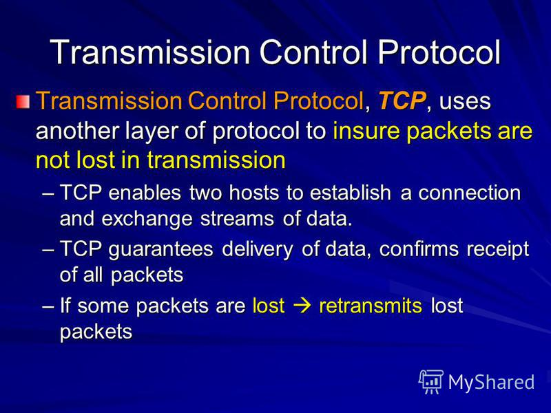 Transmission Control Protocol Transmission Control Protocol, TCP, uses another layer of protocol to insure packets are not lost in transmission –TCP enables two hosts to establish a connection and exchange streams of data. –TCP guarantees delivery of
