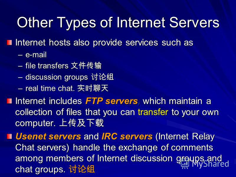 Other Types of Internet Servers Internet hosts also provide services such as –e-mail –file transfers –file transfers –discussion groups –discussion groups –real time chat. –real time chat. Internet includes FTP servers, which maintain a collection of