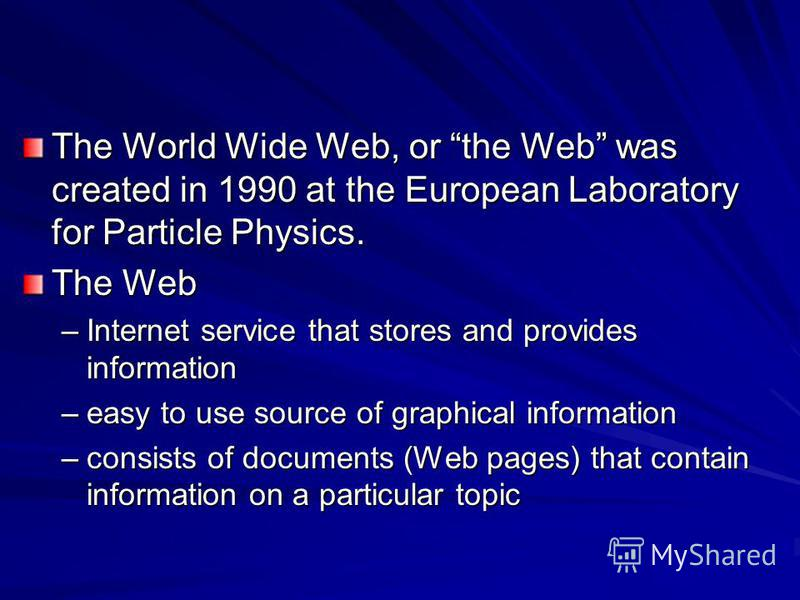 The World Wide Web, or the Web was created in 1990 at the European Laboratory for Particle Physics. The Web –Internet service that stores and provides information –easy to use source of graphical information –consists of documents (Web pages) that co