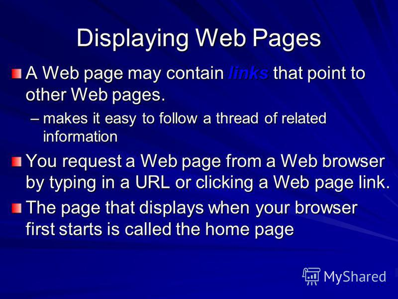 Displaying Web Pages A Web page may contain links that point to other Web pages. –makes it easy to follow a thread of related information You request a Web page from a Web browser by typing in a URL or clicking a Web page link. The page that displays