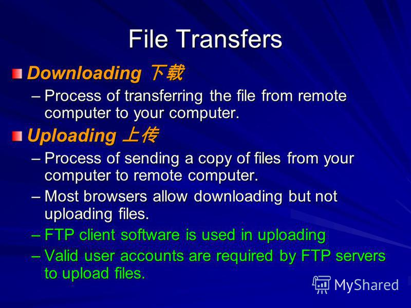 File Transfers Downloading Downloading –Process of transferring the file from remote computer to your computer. Uploading Uploading –Process of sending a copy of files from your computer to remote computer. –Most browsers allow downloading but not up