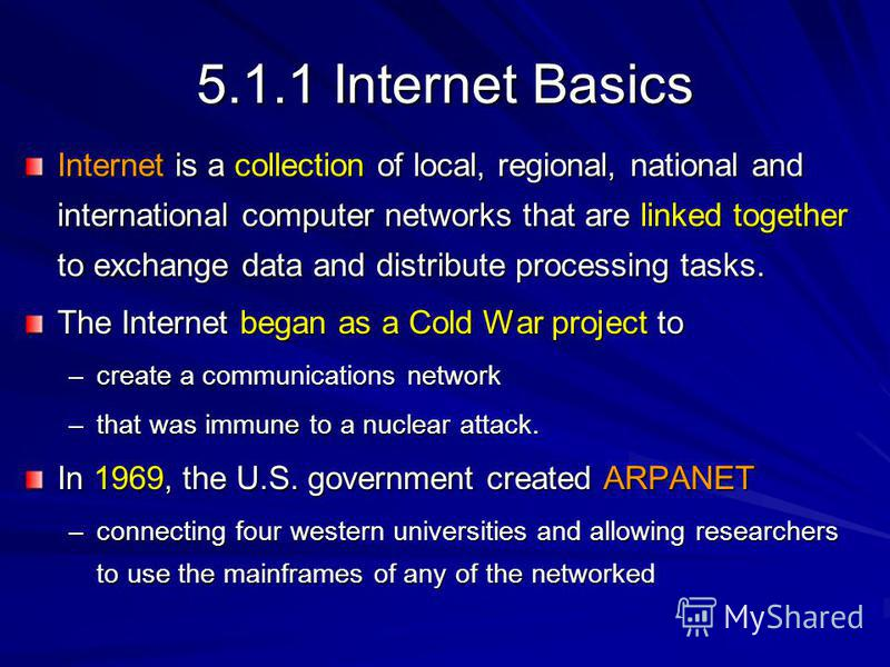 5.1.1 Internet Basics Internet is a collection of local, regional, national and international computer networks that are linked together to exchange data and distribute processing tasks. The Internet began as a Cold War project to –create a communica