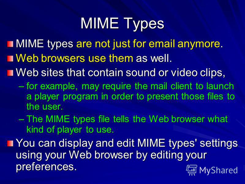 MIME Types MIME types are not just for email anymore. Web browsers use them as well. Web sites that contain sound or video clips, –for example, may require the mail client to launch a player program in order to present those files to the user. –The M