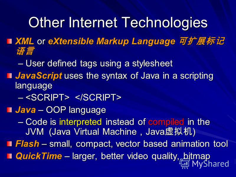 Other Internet Technologies XML or eXtensible Markup Language XML or eXtensible Markup Language –User defined tags using a stylesheet JavaScript uses the syntax of Java in a scripting language – – Java – OOP language –Code is interpreted instead of c