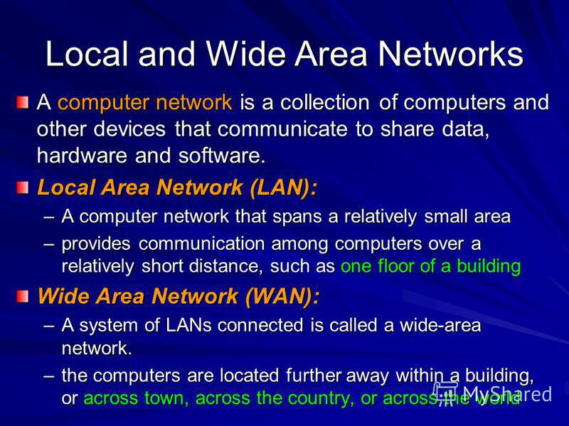 Local and Wide Area Networks A computer network is a collection of computers and other devices that communicate to share data, hardware and software. Local Area Network (LAN): –A computer network that spans a relatively small area –provides communica