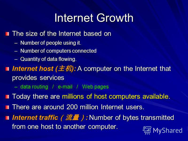 Internet Growth The size of the Internet based on –Number of people using it. –Number of computers connected –Quantity of data flowing. Internet host ( ): A computer on the Internet that provides services –data routing / e-mail / Web pages Today ther