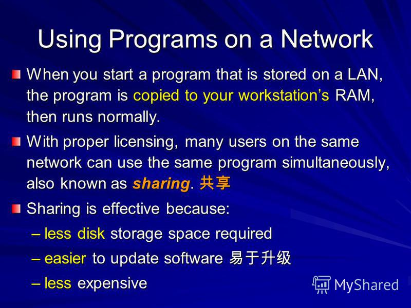 Using Programs on a Network When you start a program that is stored on a LAN, the program is copied to your workstations RAM, then runs normally. With proper licensing, many users on the same network can use the same program simultaneously, also know