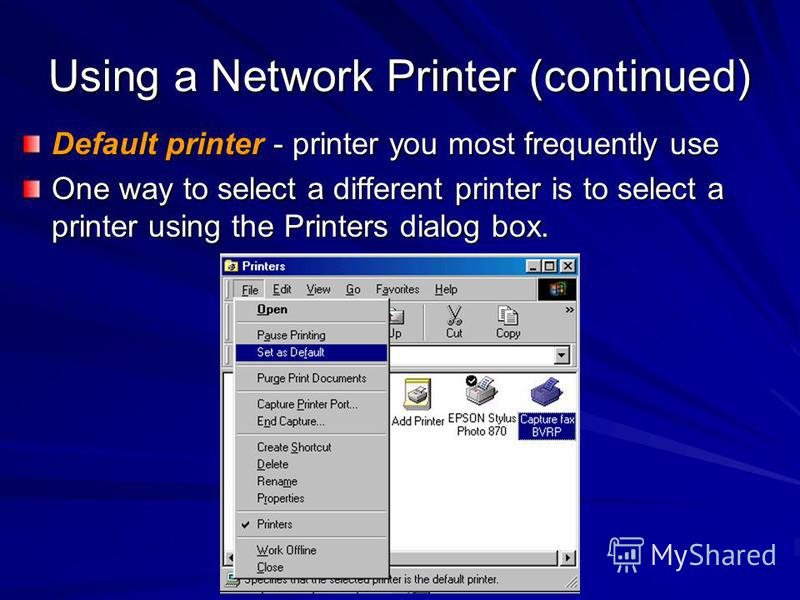 Using a Network Printer (continued) Default printer - printer you most frequently use One way to select a different printer is to select a printer using the Printers dialog box.