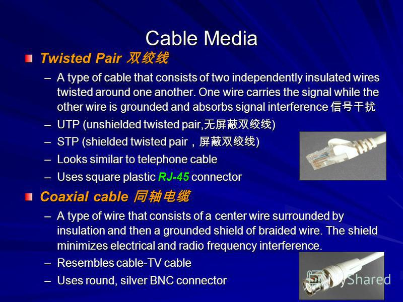 Cable Media Twisted Pair Twisted Pair –A type of cable that consists of two independently insulated wires twisted around one another. One wire carries the signal while the other wire is grounded and absorbs signal interference –A type of cable that c
