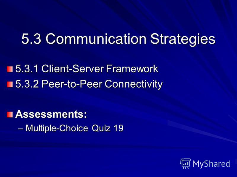 5.3 Communication Strategies 5.3.1 Client-Server Framework 5.3.2 Peer-to-Peer Connectivity Assessments: –Multiple-Choice Quiz 19