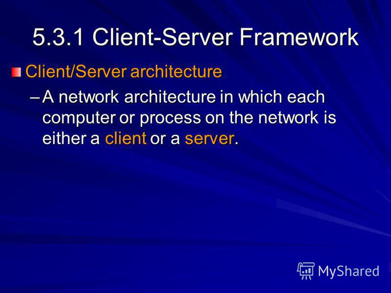 5.3.1 Client-Server Framework Client/Server architecture –A network architecture in which each computer or process on the network is either a client or a server.