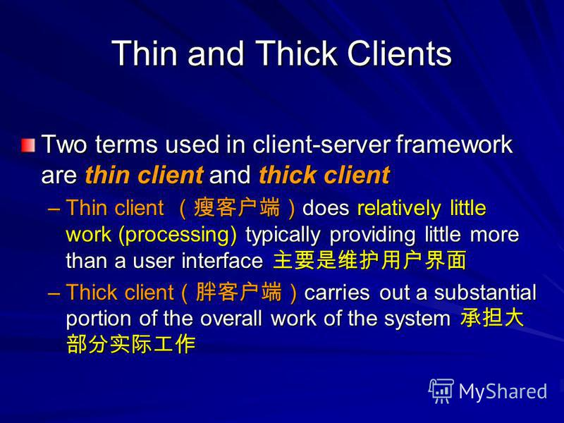 Two terms used in client-server framework are thin client and thick client –Thin client does relatively little work (processing) typically providing little more than a user interface –Thin client does relatively little work (processing) typically pro