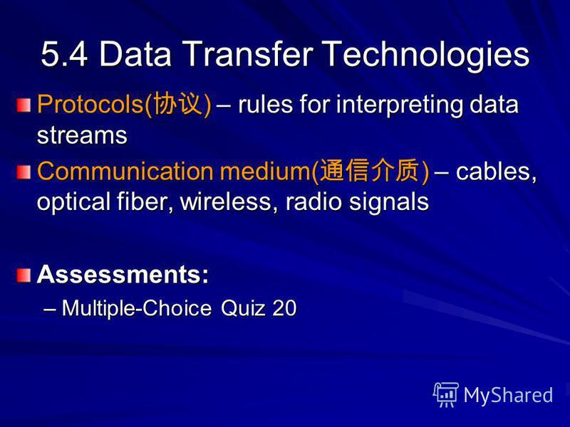 5.4 Data Transfer Technologies Protocols( ) – rules for interpreting data streams Communication medium( ) – cables, optical fiber, wireless, radio signals Assessments: –Multiple-Choice Quiz 20