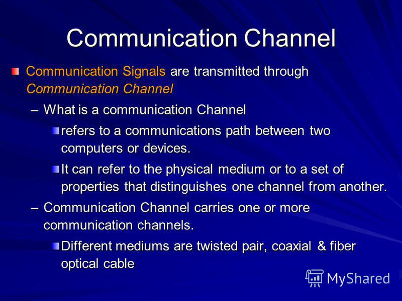 Communication Channel Communication Signals are transmitted through Communication Channel –What is a communication Channel refers to a communications path between two computers or devices. It can refer to the physical medium or to a set of properties