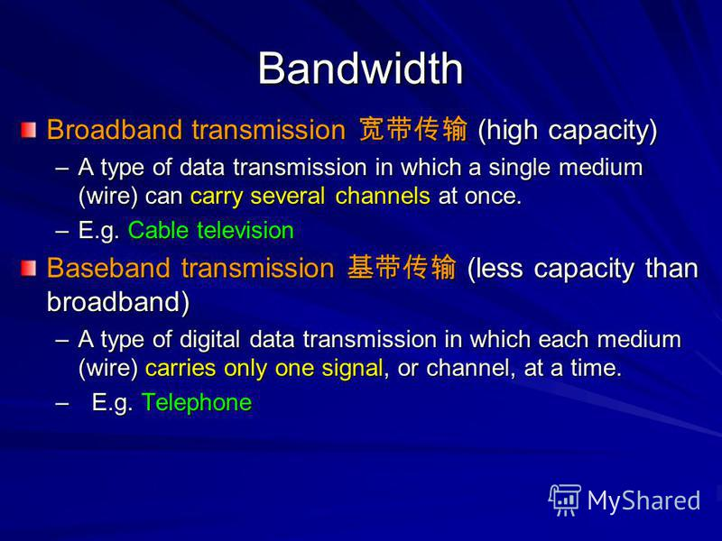 Bandwidth Broadband transmission (high capacity) –A type of data transmission in which a single medium (wire) can carry several channels at once. –E.g. Cable television Baseband transmission (less capacity than broadband) –A type of digital data tran