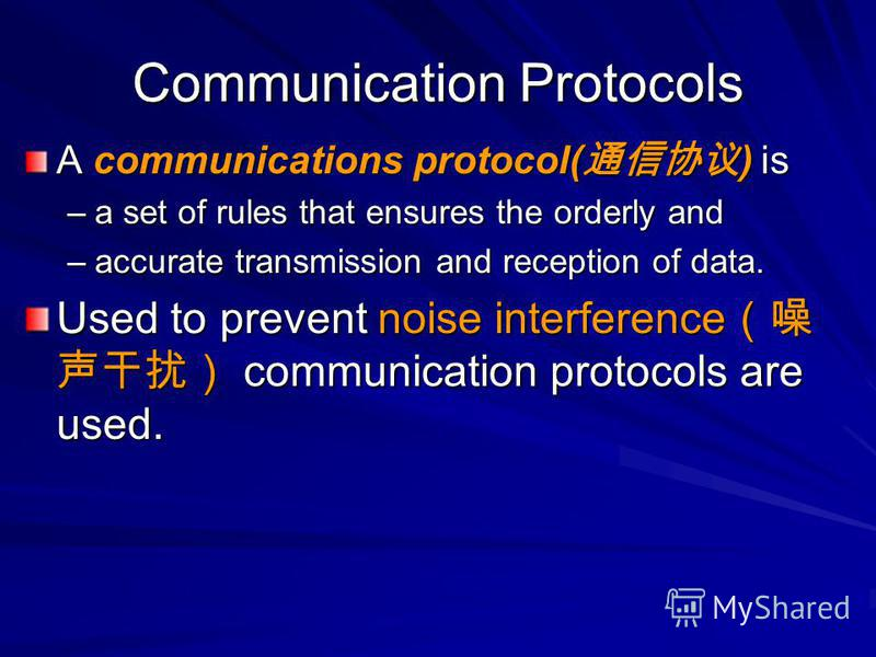 Communication Protocols A communications protocol( ) is –a set of rules that ensures the orderly and –accurate transmission and reception of data. Used to prevent noise interference communication protocols are used.