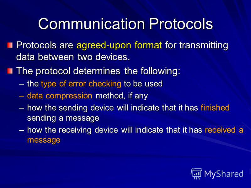 Communication Protocols Protocols are agreed-upon format for transmitting data between two devices. The protocol determines the following: –the type of error checking to be used –data compression method, if any –how the sending device will indicate t