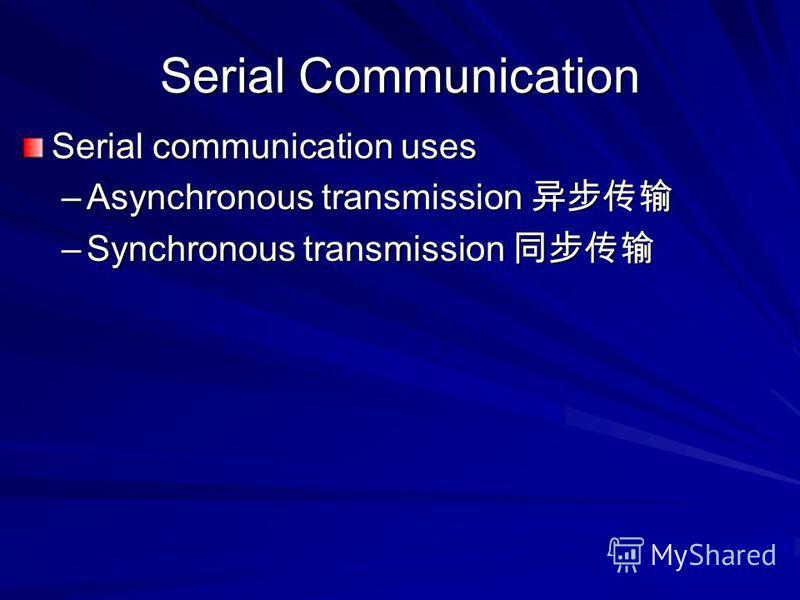 Serial Communication Serial communication uses –Asynchronous transmission –Asynchronous transmission –Synchronous transmission –Synchronous transmission